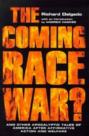 The Coming Race War - And Other Apocalyptic Tales of America after Affirmative Action and Welfare ebook by Richard Delgado