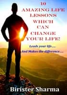 10 Amazing Life Lessons Which Can Change Your Life! Leads your life….. And Makes the difference….. eBook by Birister Sharma