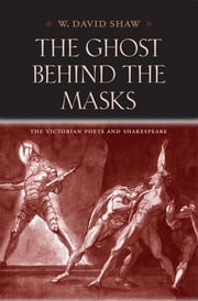 The Ghost behind the Masks - The Victorian Poets and Shakespeare ebook by W. David Shaw