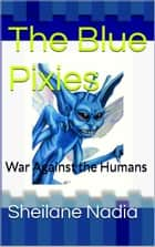 The Blue Pixies: War Against Humans ebook by Sheilane Nadia