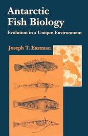 Antarctic Fish Biology: Evolution in a Unique Environment ebook by Eastman, Joseph T.