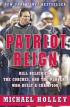 Patriot Reign - Bill Belichick, the Coaches, and the Players Who Built a Champion ebook by Michael Holley