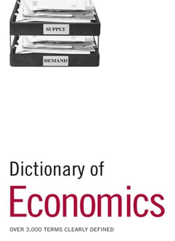 Dictionary of Economics - Over 3,000 terms clearly defined ebook by Bloomsbury Publishing