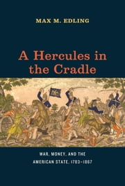 A Hercules in the Cradle - War, Money, and the American State, 1783-1867 ebook by Max M. Edling