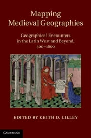 Mapping Medieval Geographies - Geographical Encounters in the Latin West and Beyond, 300–1600 ebook by Dr Keith D. Lilley