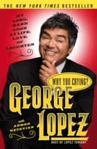Why You Crying? ebook by George Lopez,Armen Keteyian