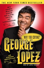 Why You Crying? - My Long, Hard Look at Life, Love, and Laughter ebook by George Lopez,Armen Keteyian