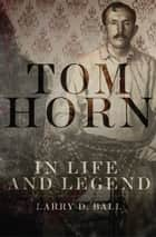 Tom Horn in Life and Legend ebook by Larry D. Ball