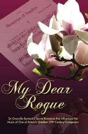 My Dear Rogue - Sir Granville Bantock's Secret Romance that Influenced the Music of One of Britain's Greatest 20th Century Composers ebook by Kitty Werner, Editor,Vincent Budd, Afterword
