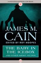The Baby in the Icebox ebook by James M. Cain,Roy Hoopes