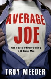 Average Joe - God's Extraordinary Calling to Ordinary Men ebook by Troy Meeder