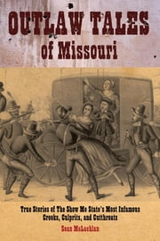 Outlaw Tales of Missouri - True Stories of the Show Me State's Most Infamous Crooks, Culprits, and Cutthroats ebook by Sean Mclachlan