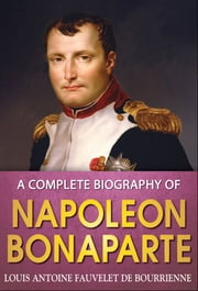 A Complete Biography of Napoleon Bonaparte ebook by Louis Antoine Fauvelet de Bourrienne
