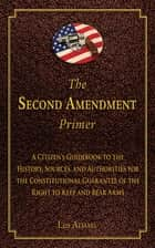 The Second Amendment Primer - A Citizen's Guidebook to the History, Sources, and Authorities for the Constitutional Guarantee of the Right to Keep and Bear Arms ebook by Les Adams