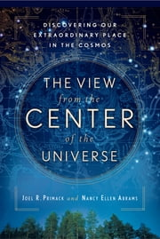 The View From the Center of the Universe - Discovering Our Extraordinary Place in the Cosmos ebook by Joel R. Primack,Nancy Ellen Abrams