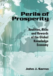 Perils of Prosperity - Realities, Risks and Rewards of the Global Knowledge Economy ebook by John J. Sarno