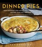 Dinner Pies - From Shepherd's Pies and Pot Pies to Tarts, Turnovers, Quiches, Hand Pies, and More, with 100 Delectable and Foolproof Recipes ebook by Ken Haedrich