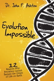 Evolution Impossible - 12 Reasons Why Evolution Cannot Explain the Origin of Life on Earth ebook by John Ashton