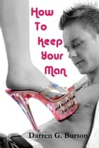 How To Keep Your Man: And Keep Him For Good ebook by Darren G. Burton