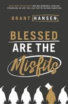 Blessed Are the Misfits - Great News for Believers who are Introverts, Spiritual Strugglers, or Just Feel Like They're Missing Something ebook by Brant Hansen