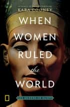 When Women Ruled the World - Six Queens of Egypt ebook by Kara Cooney