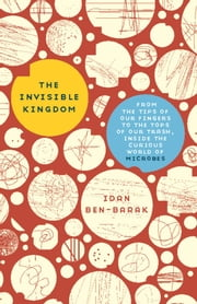 The Invisible Kingdom - From the Tips of Our Fingers to the Tops of Our Trash, Inside the Curious World of Microbes ebook by Idan Ben-Barak