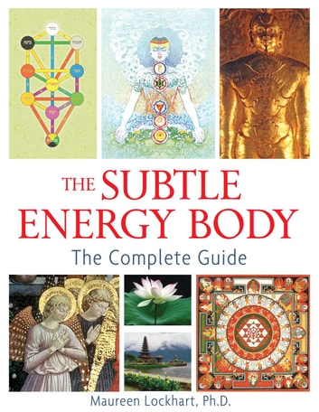 The Subtle Energy Body - The Complete Guide ebook by Maureen Lockhart, Ph.D.