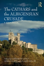 The Cathars and the Albigensian Crusade - A Sourcebook ebook by Catherine Léglu,Rebecca Rist,Claire Taylor