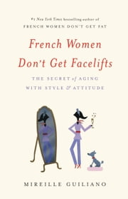 French Women Don't Get Facelifts - The Secret of Aging with Style & Attitude ebook by Mireille Guiliano