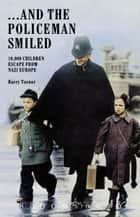 ... And the Policeman Smiled - 10,000 Children Escape from Nazi Europe ebook by Bloomsbury Publishing