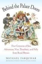 Behind the Palace Doors - Five Centuries of Sex, Adventure, Vice, Treachery, and Folly from Royal Britain ebook by Michael Farquhar