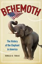 Behemoth - The History of the Elephant in America ebook by Ronald B. Tobias