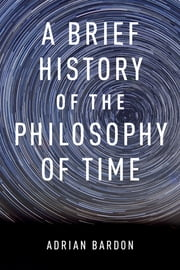 A Brief History of the Philosophy of Time ebook by Adrian Bardon