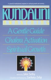 Kundalini Awakening - A Gentle Guide to Chakra Activation and Spiritual Growth ebook by John Selby,Zachary Selig