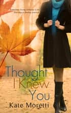 Thought I Knew You ebook by Kate Moretti