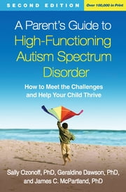 A Parent's Guide to High-Functioning Autism Spectrum Disorder, Second Edition - How to Meet the Challenges and Help Your Child Thrive ebook by Sally Ozonoff, PhD, Geraldine Dawson,...
