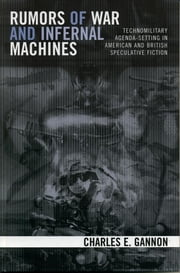 Rumors of War and Infernal Machines - Technomilitary Agenda-setting in American and British Speculative Fiction ebook by Charles E. Gannon