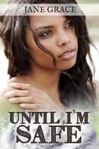 Until I'm Safe ebook by Jane Grace