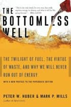 The Bottomless Well - The Twilight of Fuel, the Virtue of Waste, and Why We Will Never Run Out of Energy ebook by Peter Huber, Mark P. Mills