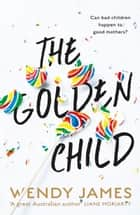 The Golden Child: sweetness, danger, bullying, shame ebook by Wendy James