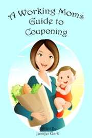 A Working Mom's Guide to Couponing ebook by Jennifer E Clark