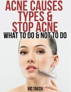 Acne Causes Types & Stop Acne: What to Do & Not to Do ebook by Vic Taech