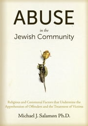 Abuse in the Jewish Community - Religious and Communal Factors that Undermine the Apprehension of Offenders and the Treatment of Victims ebook by Michael J. Salamon, PhD