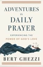 Adventures in Daily Prayer - Experiencing the Power of God's Love ebook by Bert Ghezzi