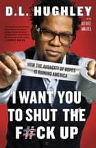 I Want You to Shut the F#ck Up - How the Audacity of Dopes Is Ruining America ebook by D.L. Hughley, Michael Malice
