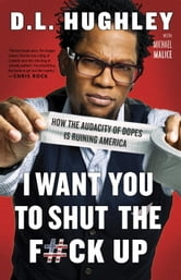 I Want You to Shut the F#ck Up - How the Audacity of Dopes Is Ruining America ebook by D.L. Hughley,Michael Malice