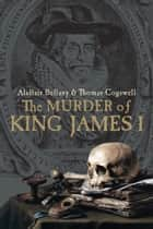 The Murder of King James I ebook by Alastair Bellany, Thomas Cogswell