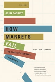 How Markets Fail - The Logic of Economic Calamities ebook by John Cassidy