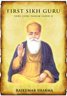 First Sikh Guru: Shri Guru Nanak Sahib Ji ebook by Rajkumar Sharma