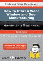 How to Start a Wood Window and Door Manufacturing Business ebook by Wanda Christensen